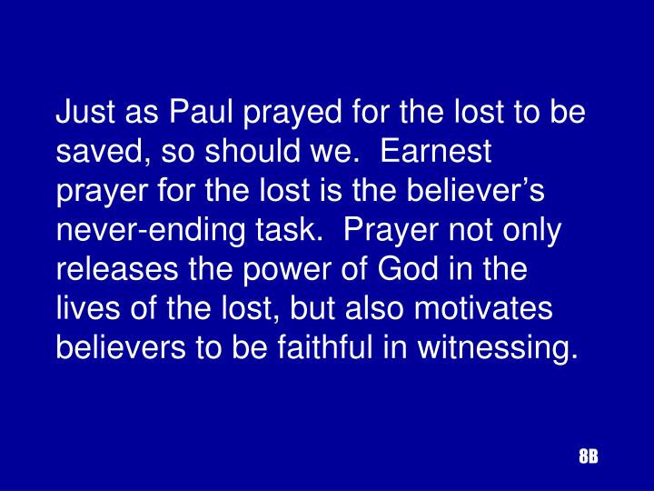 Just as Paul prayed for the lost to be saved, so should we.  Earnest prayer for the lost is the believer's never-ending task.  Prayer not only releases the power of God in the lives of the lost, but also motivates believers to be faithful in witnessing.