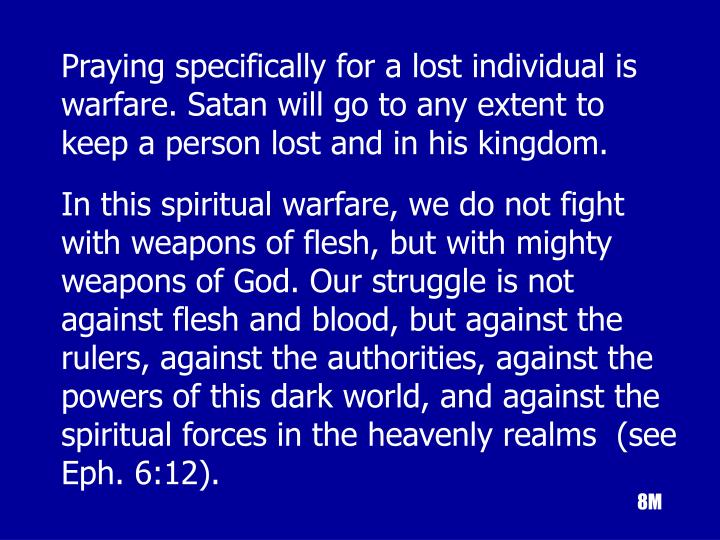 Praying specifically for a lost individual is warfare. Satan will go to any extent to keep a person lost and in his kingdom.