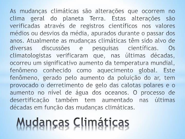 As mudanças climáticas são alterações que ocorrem no clima geral doplaneta Terra. Estas alterações são verificadas através de registros científicos nos valores médios ou desvios da média, apurados durante o passar dos anos