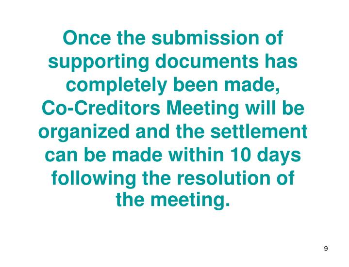 Once the submission of supporting documents has completely been made,       Co-Creditors Meeting will be organized and the settlement can be made within 10 days following the resolution of  the meeting.