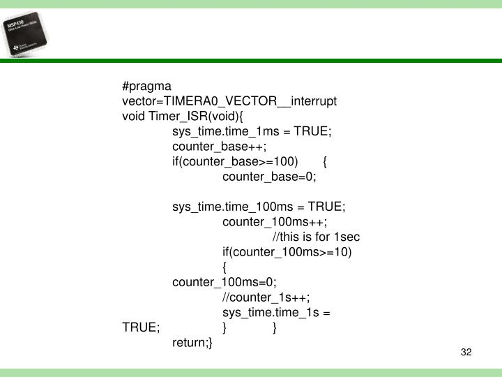 #pragma vector=TIMERA0_VECTOR__interrupt void Timer_ISR(void){sys_time.time_1ms = TRUE;counter_base++;if(counter_base>=100){counter_base=0;sys_time.time_100ms = TRUE;counter_100ms++;//this is for 1secif(counter_100ms>=10){counter_100ms=0;//counter_1s++;sys_time.time_1s = TRUE;}}return;}