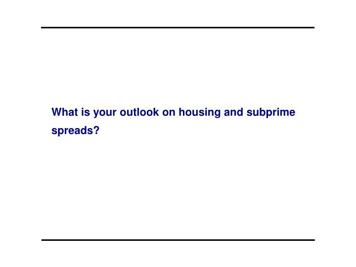 What is your outlook on housing and subprime spreads?