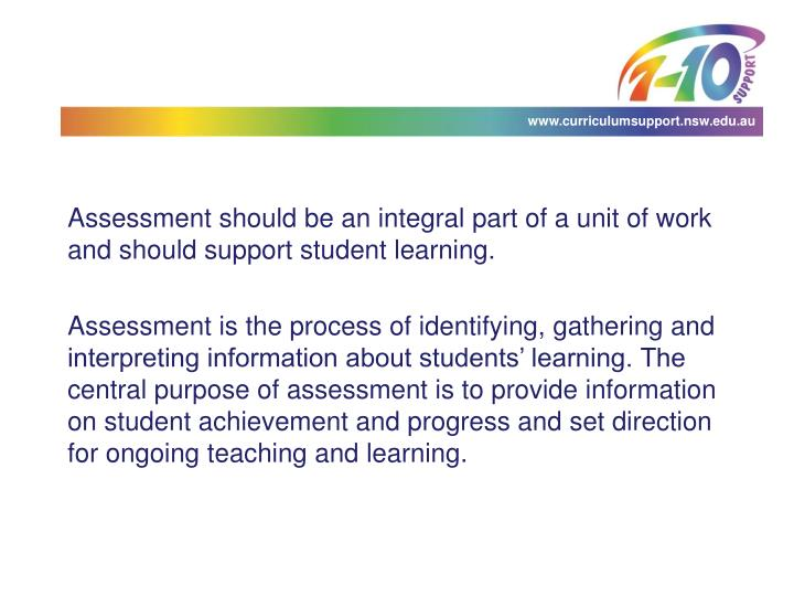 Assessment should be an integral part of a unit of work and should support student learning.