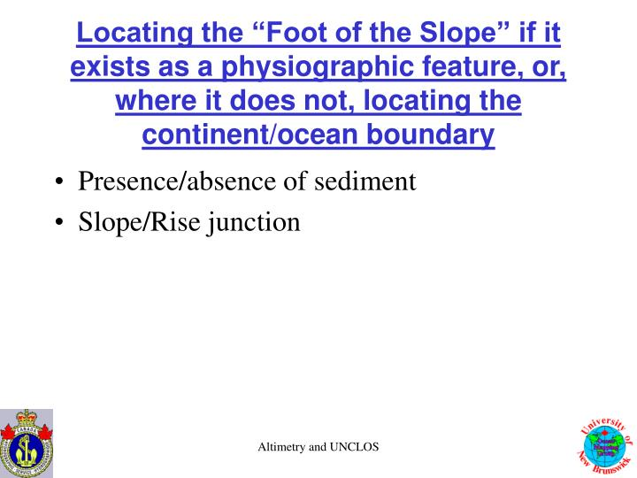 """Locating the """"Foot of the Slope"""" if it exists as a physiographic feature, or, where it does not, locating the continent/ocean boundary"""
