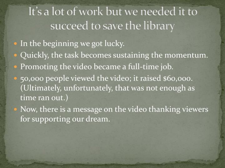 It's a lot of work but we needed it to succeed to save the library