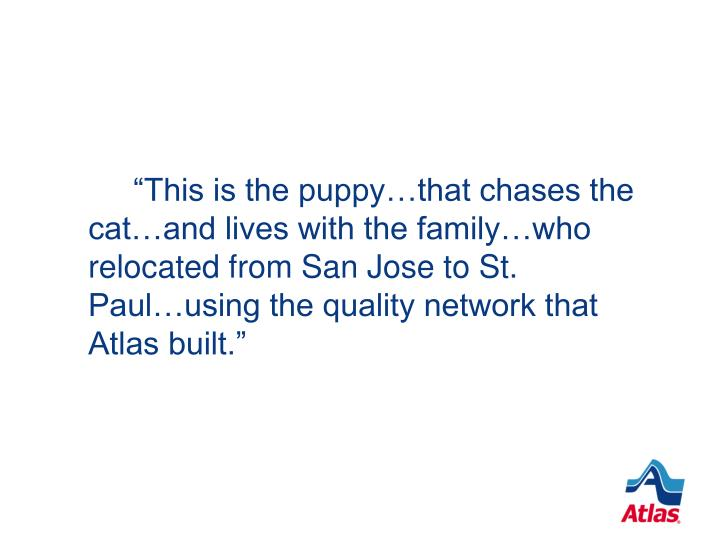 """This is the puppy…that chases the cat…and lives with the family…who relocated from San Jose to St. Paul…using the quality network that Atlas built."""