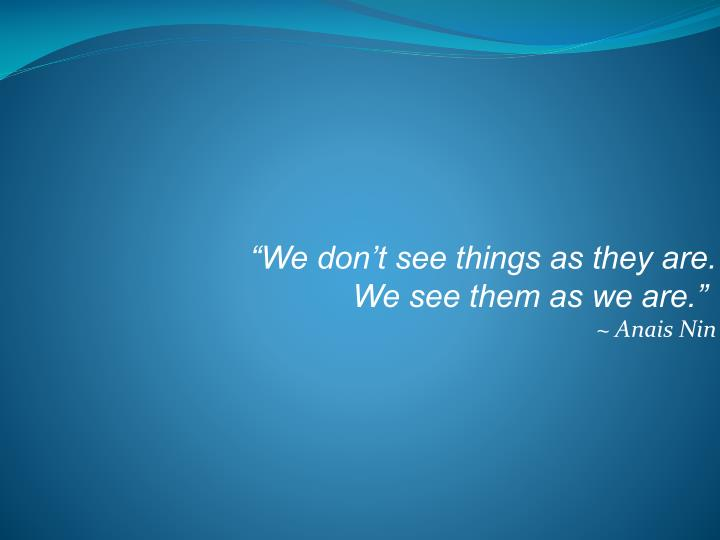 """""""We don't see things as they are."""