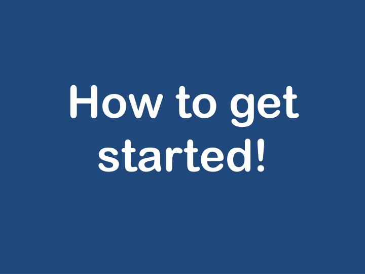 How to get started!