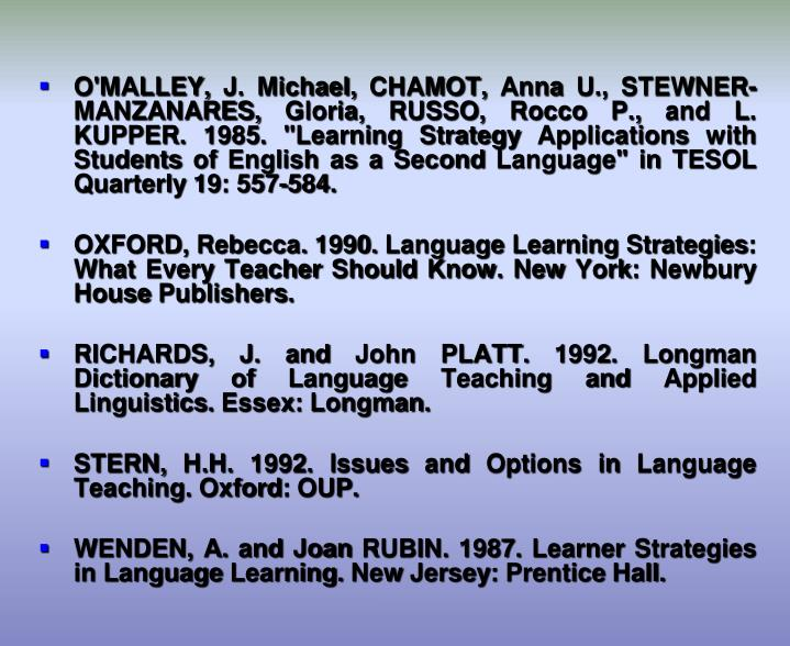 """O'MALLEY, J. Michael, CHAMOT, Anna U., STEWNER-MANZANARES, Gloria, RUSSO, Rocco P., and L. KUPPER. 1985. """"Learning Strategy Applications with Students of English as a Second Language"""" in TESOL Quarterly 19: 557-584."""