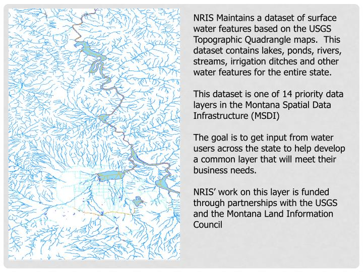 NRIS Maintains a dataset of surface water features based on the USGS Topographic Quadrangle maps.  This dataset contains lakes, ponds, rivers, streams, irrigation ditches and other water features for the entire state.