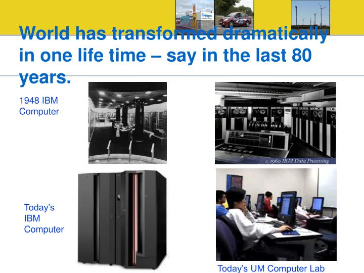 World has transformed dramatically in one life time – say in the last 80 years.