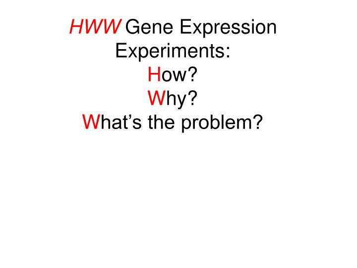 Hww gene expression experiments h ow w hy w hat s the problem