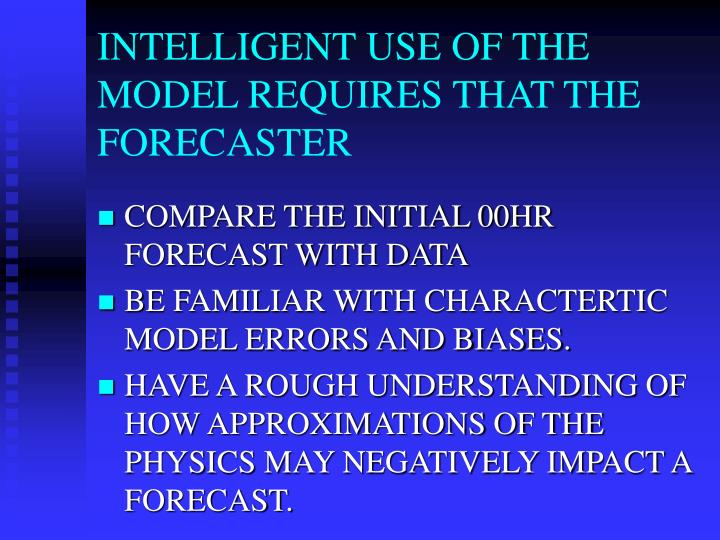 INTELLIGENT USE OF THE MODEL REQUIRES THAT THE FORECASTER