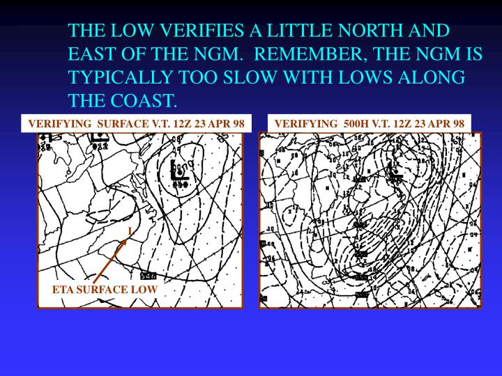 THE LOW VERIFIES A LITTLE NORTH AND EAST OF THE NGM.  REMEMBER, THE NGM IS TYPICALLY TOO SLOW WITH LOWS ALONG THE COAST.