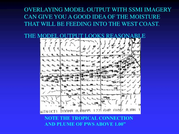 OVERLAYING MODEL OUTPUT WITH SSMI IMAGERY CAN GIVE YOU A GOOD IDEA OF THE MOISTURE THAT WILL BE FEEDING INTO THE WEST COAST.  THE MODEL OUTPUT LOOKS REASONABLE