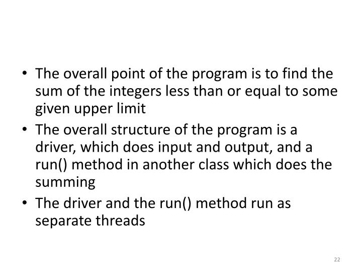 The overall point of the program is to find the sum of the integers less than or equal to some given upper limit