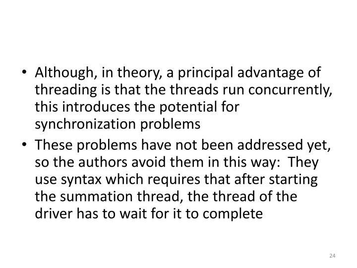 Although, in theory, a principal advantage of threading is that the threads run concurrently, this introduces the potential for synchronization problems