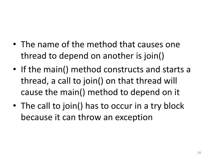 The name of the method that causes one thread to depend on another is join()