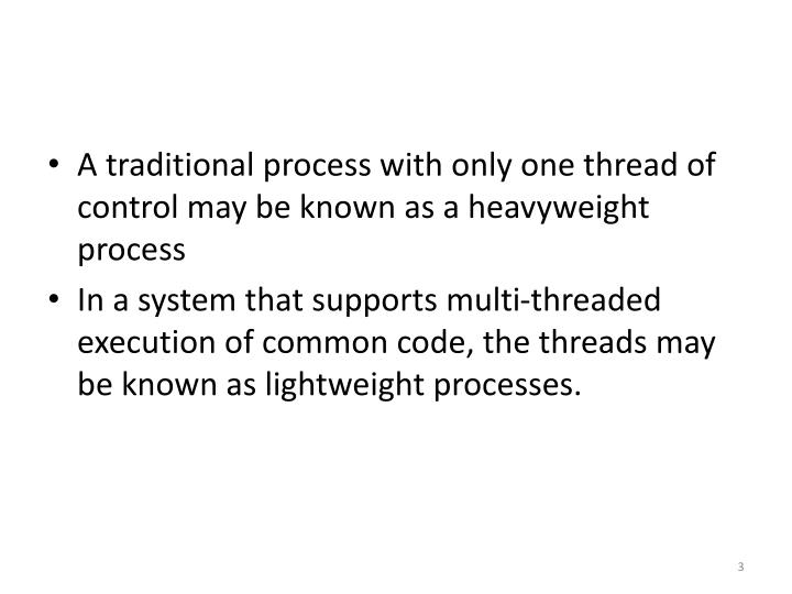A traditional process with only one thread of control may be known as a heavyweight process