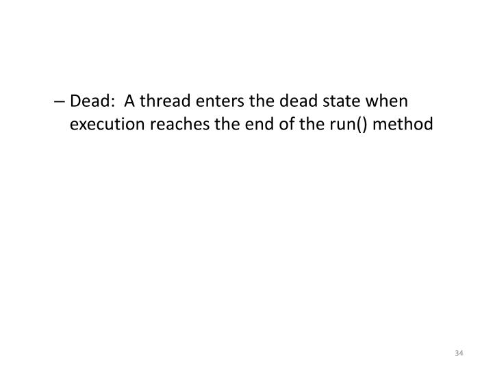 Dead:  A thread enters the dead state when execution reaches the end of the run() method