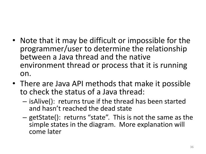 Note that it may be difficult or impossible for the programmer/user to determine the relationship between a Java thread and the native environment thread or process that it is running on.
