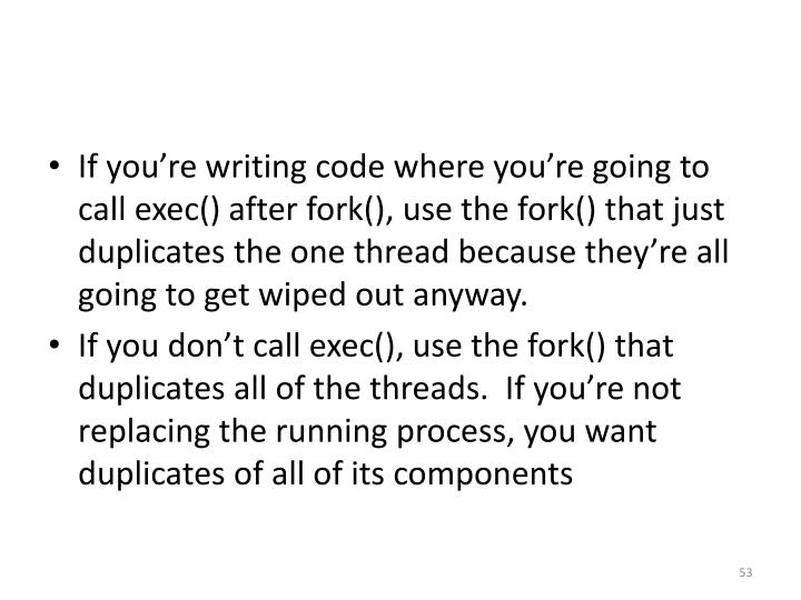 If you're writing code where you're going to call exec() after fork(), use the fork() that just duplicates the one thread because they're all going to get wiped out anyway.
