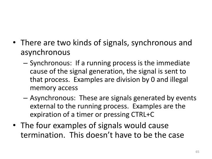 There are two kinds of signals, synchronous and asynchronous