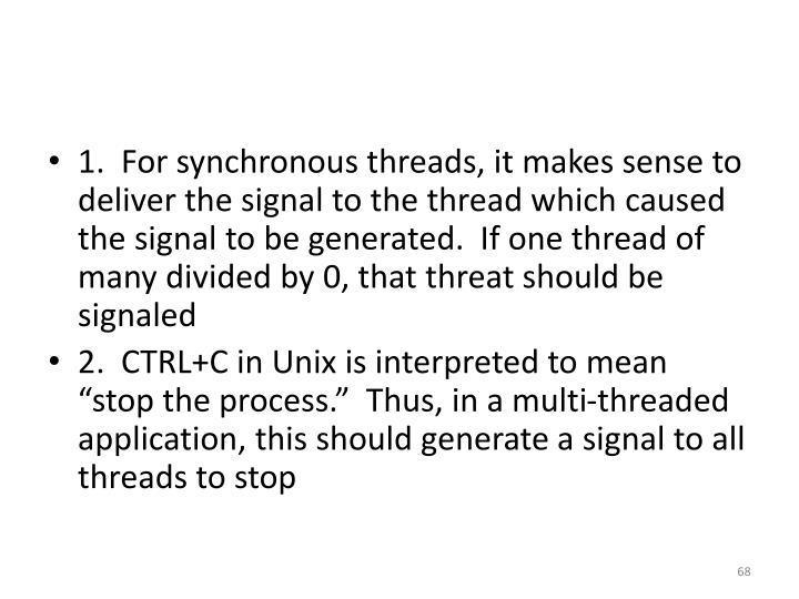 1.  For synchronous threads, it makes sense to deliver the signal to the thread which caused the signal to be generated.  If one thread of many divided by 0, that threat should be signaled