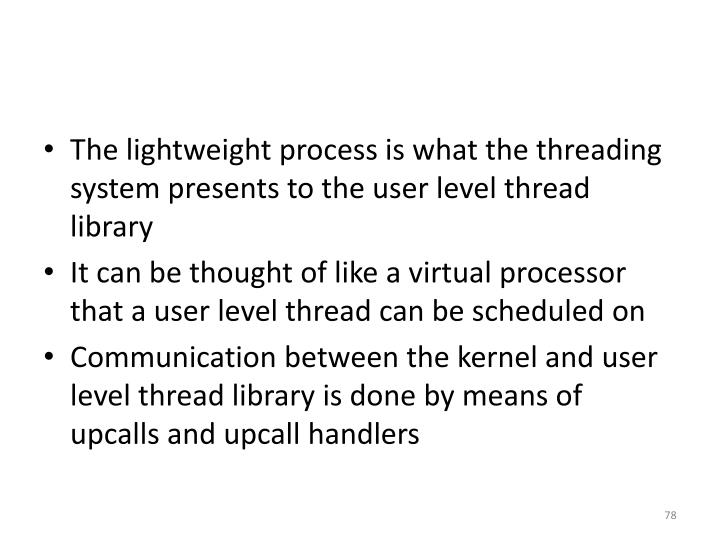 The lightweight process is what the threading system presents to the user level thread library