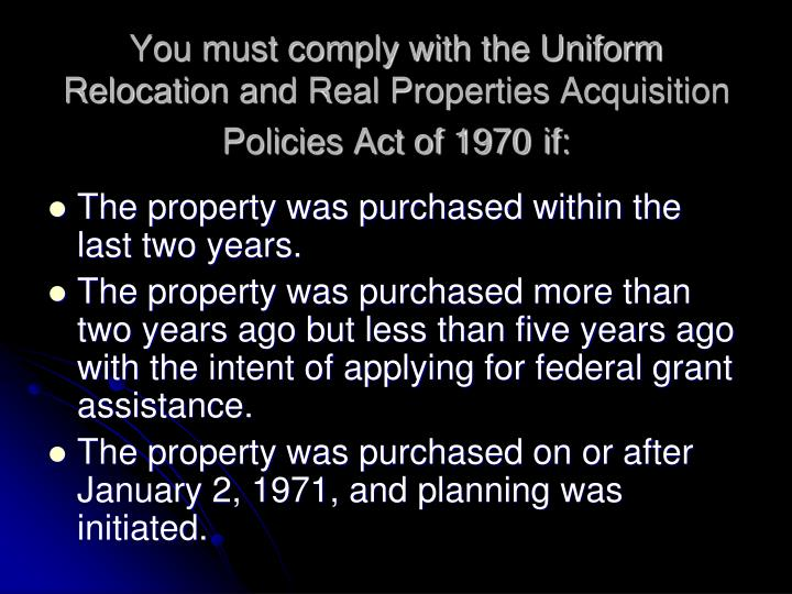 You must comply with the Uniform Relocation and Real Properties Acquisition Policies Act of 1970