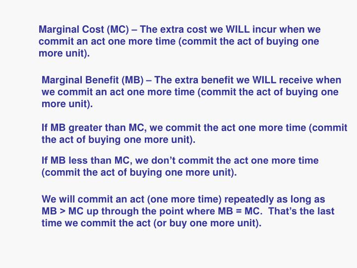 Marginal Cost (MC) – The extra cost we WILL incur when we