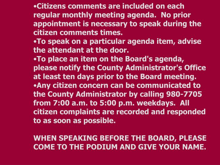 Citizens comments are included on each regular monthly meeting agenda.  No prior appointment is necessary to speak during the citizen comments times.