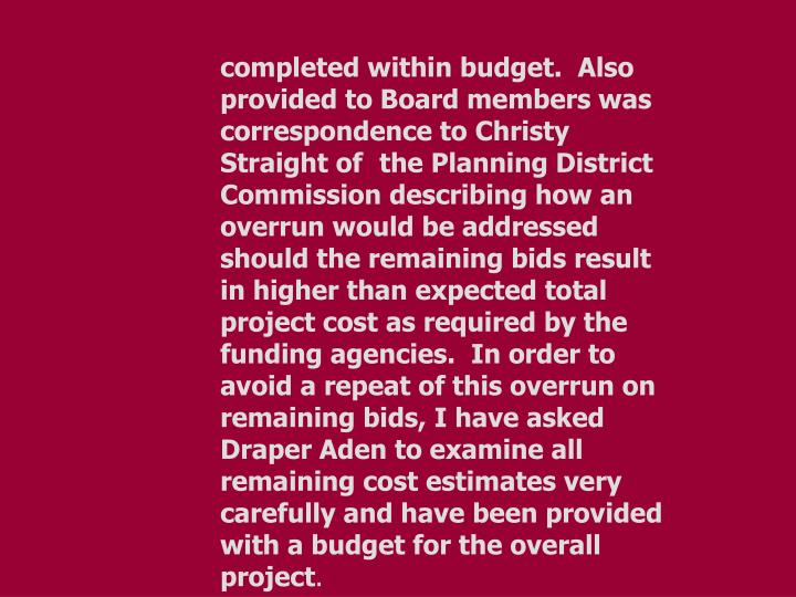 completed within budget.  Also provided to Board members was correspondence to Christy Straight of the Planning District Commission describing how an overrun would be addressed should the remaining bids result in higher than expected total project cost as required by the funding agencies.  In order to avoid a repeat of this overrun on remaining bids, I have asked Draper Aden to examine all remaining cost estimates very carefully and have been provided with a budget for the overall project