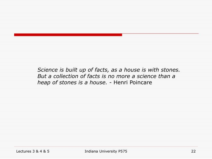 Science is built up of facts, as a house is with stones. But a collection of facts is no more a science than a heap of stones is a house. -