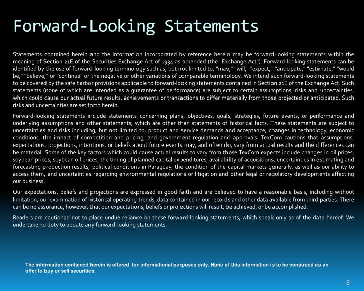 """Statements contained herein and the information incorporated by reference herein may be forward-looking statements within the meaning of Section 21E of the Securities Exchange Act of 1934 as amended (the """"Exchange Act""""). Forward-looking statements can be identified by the use of forward-looking terminology such as, but not limited to, """"may,"""" """"will,"""" """"expect,"""" """"anticipate,"""" """"estimate,"""" """"would be,"""" """"believe,"""" or """"continue"""" or the negative or other variations of comparable terminology. We intend such forward-looking statements to be covered by the safe harbor provisions applicable to forward-looking statements contained in Section 21E of the Exchange Act. Such statements (none of which are intended as a guarantee of performance) are subject to certain assumptions, risks and uncertainties, which could cause our actual future results, achievements or transactions to differ materially from those projected or anticipated. Such risks and uncertainties are set forth herein."""