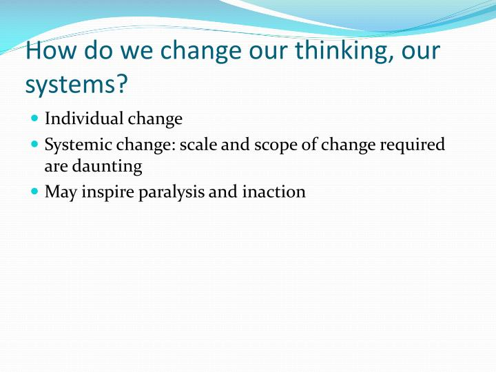 How do we change our thinking, our systems?