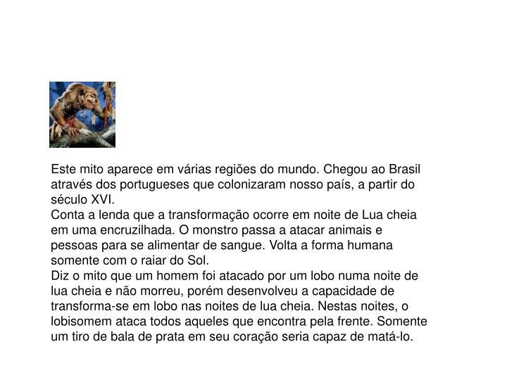 Este mito aparece em várias regiões do mundo. Chegou ao Brasil através dos portugueses que colonizaram nosso país, a partir do século XVI.
