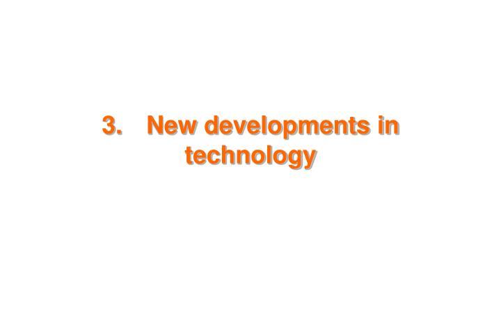 3.New developments in technology