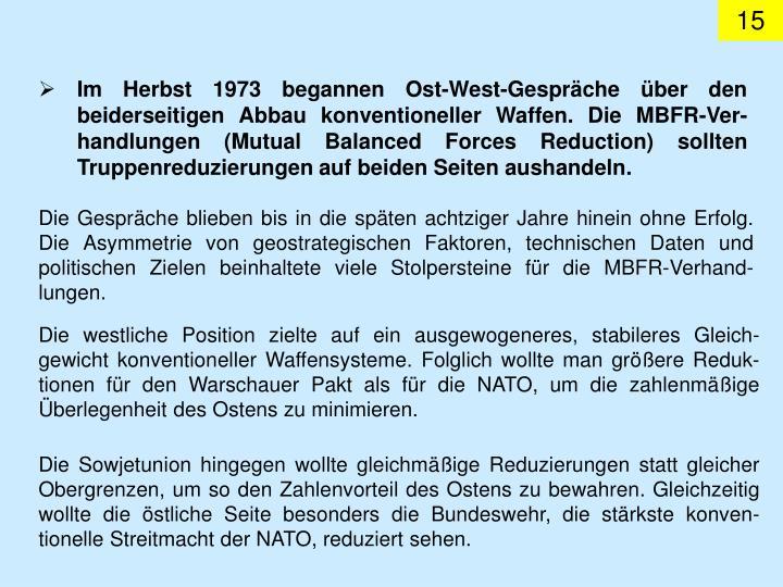 Im Herbst 1973 begannen Ost-West-Gespräche über den beiderseitigen Abbau konventioneller Waffen. Die MBFR-Ver-handlungen (Mutual Balanced Forces Reduction) sollten Truppenreduzierungen auf beiden Seiten aushandeln.