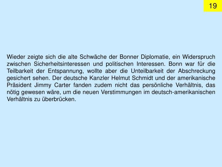 Wieder zeigte sich die alte Schwäche der Bonner Diplomatie, ein Widerspruch zwischen Sicherheitsinteressen und politischen Interessen. Bonn war für die Teilbarkeit der Entspannung, wollte aber die Unteilbarkeit der Abschreckung gesichert sehen. Der deutsche Kanzler Helmut Schmidt und der amerikanische Präsident Jimmy Carter fanden zudem nicht das persönliche Verhältnis, das nötig gewesen wäre, um die neuen Verstimmungen im deutsch-amerikanischen Verhältnis zu überbrücken.