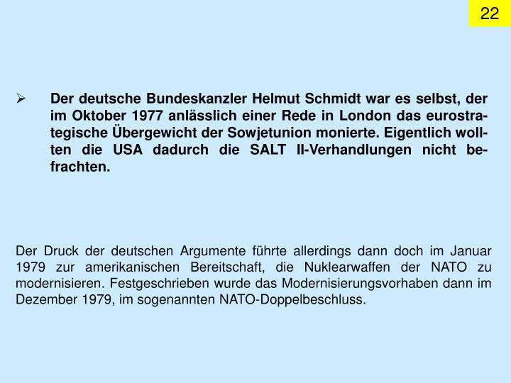 Der deutsche Bundeskanzler Helmut Schmidt war es selbst, der im Oktober 1977 anlässlich einer Rede in London das eurostra-tegische Übergewicht der Sowjetunion monierte. Eigentlich woll-ten die USA dadurch die SALT II-Verhandlungen nicht be-frachten.