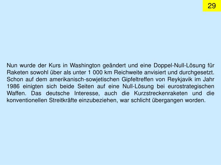 Nun wurde der Kurs in Washington geändert und eine Doppel-Null-Lösung für Raketen sowohl über als unter 1 000 km Reichweite anvisiert und durchgesetzt. Schon auf dem amerikanisch-sowjetischen Gipfeltreffen von Reykjavik im Jahr 1986 einigten sich beide Seiten auf eine Null-Lösung bei eurostrategischen Waffen. Das deutsche Interesse, auch die Kurzstreckenraketen und die konventionellen Streitkräfte einzubeziehen, war schlicht übergangen worden.