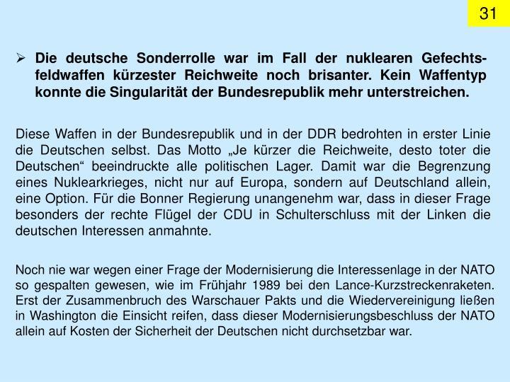 Die deutsche Sonderrolle war im Fall der nuklearen Gefechts-feldwaffen kürzester Reichweite noch brisanter. Kein Waffentyp konnte die Singularität der Bundesrepublik mehr unterstreichen.