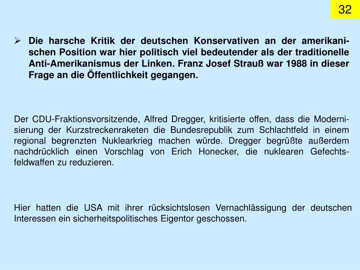 Die harsche Kritik der deutschen Konservativen an der amerikani-schen Position war hier politisch viel bedeutender als der traditionelle Anti-Amerikanismus der Linken. Franz Josef Strauß war 1988 in dieser Frage an die Öffentlichkeit gegangen.