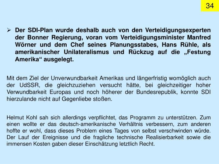 """Der SDI-Plan wurde deshalb auch von den Verteidigungsexperten der Bonner Regierung, voran vom Verteidigungsminister Manfred Wörner und dem Chef seines Planungsstabes, Hans Rühle, als amerikanischer Unilateralismus und Rückzug auf die """"Festung Amerika"""" ausgelegt."""