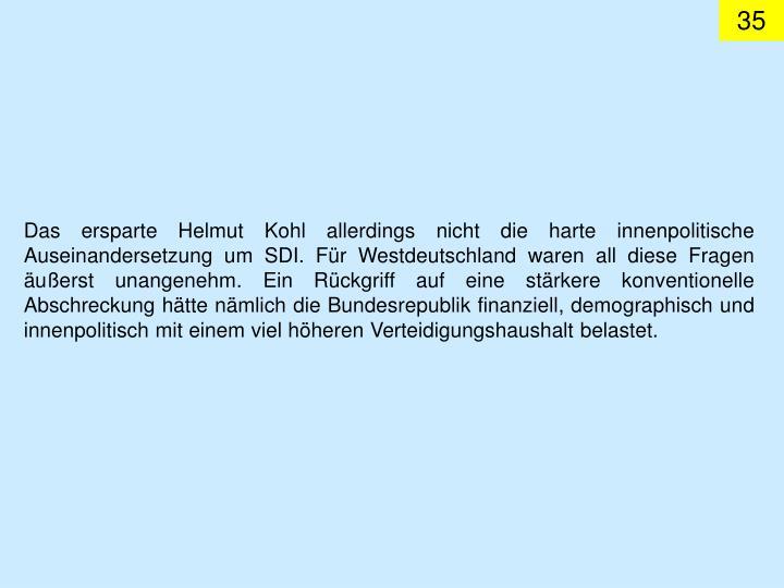 Das ersparte Helmut Kohl allerdings nicht die harte innenpolitische Auseinandersetzung um SDI. Für Westdeutschland waren all diese Fragen äußerst unangenehm. Ein Rückgriff auf eine stärkere konventionelle Abschreckung hätte nämlich die Bundesrepublik finanziell, demographisch und innenpolitisch mit einem viel höheren Verteidigungshaushalt belastet.