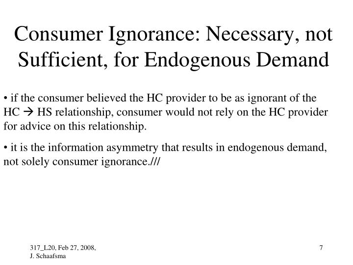 Consumer Ignorance: Necessary, not Sufficient, for Endogenous Demand