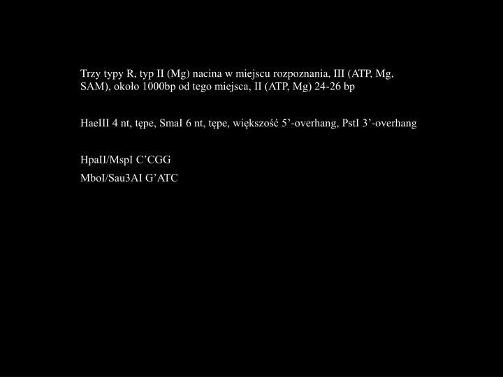 Trzy typy R, typ II (Mg) nacina w miejscu rozpoznania, III (ATP, Mg, SAM), około 1000bp od tego miejsca, II (ATP, Mg) 24-26 bp