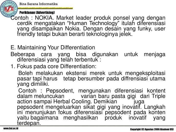 """Contoh : NOKIA. Market leader produk ponsel yang dengan cerdik mengatakan """"Human Technology"""" itulah diferensiasi yang disampaikan Nokia. Dengan desain yang funky, user friendly tetapi bukan berarti teknologinya jelek."""