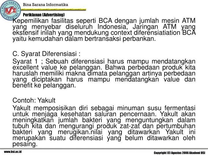 Kepemilikan fasilitas seperti BCA dengan jumlah mesin ATM yang menyebar diseluruh Indonesia, Jaringan ATM yang ekstensif inilah yang mendukung context diferensiatiation BCA yaitu kemudahan dalam bertransaksi perbankan.